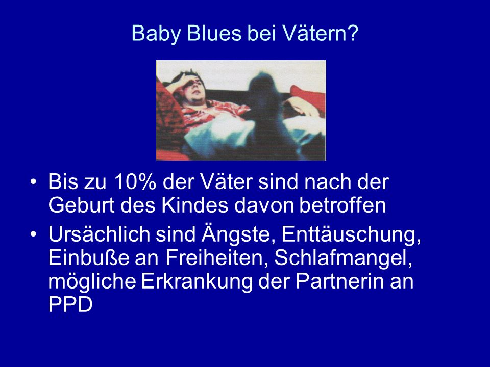 Baby Blues bei Vätern? Bis zu 10% der Väter sind nach der Geburt des Kindes davon betroffen Ursächlich sind Ängste, Enttäuschung, Einbuße an Freiheite
