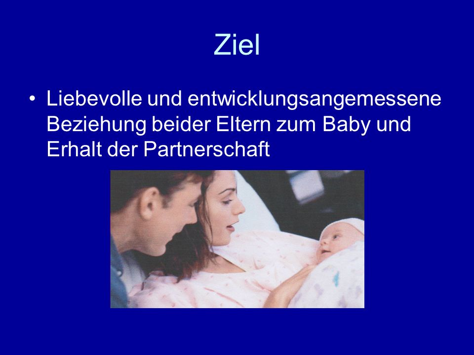 Ziel Liebevolle und entwicklungsangemessene Beziehung beider Eltern zum Baby und Erhalt der Partnerschaft