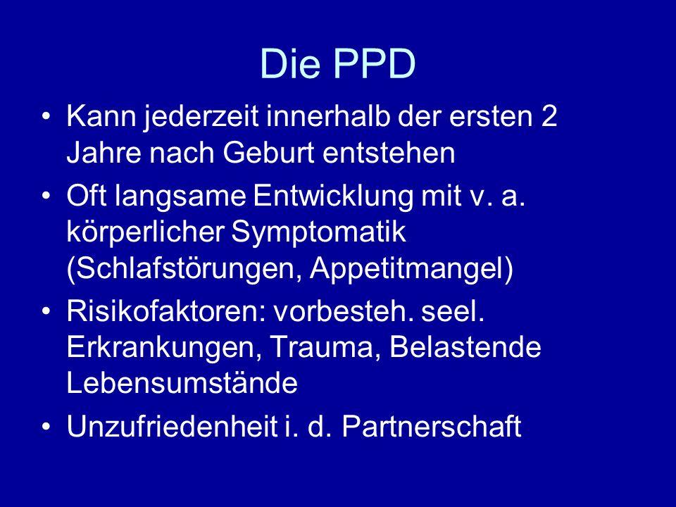 Die PPD Kann jederzeit innerhalb der ersten 2 Jahre nach Geburt entstehen Oft langsame Entwicklung mit v. a. körperlicher Symptomatik (Schlafstörungen