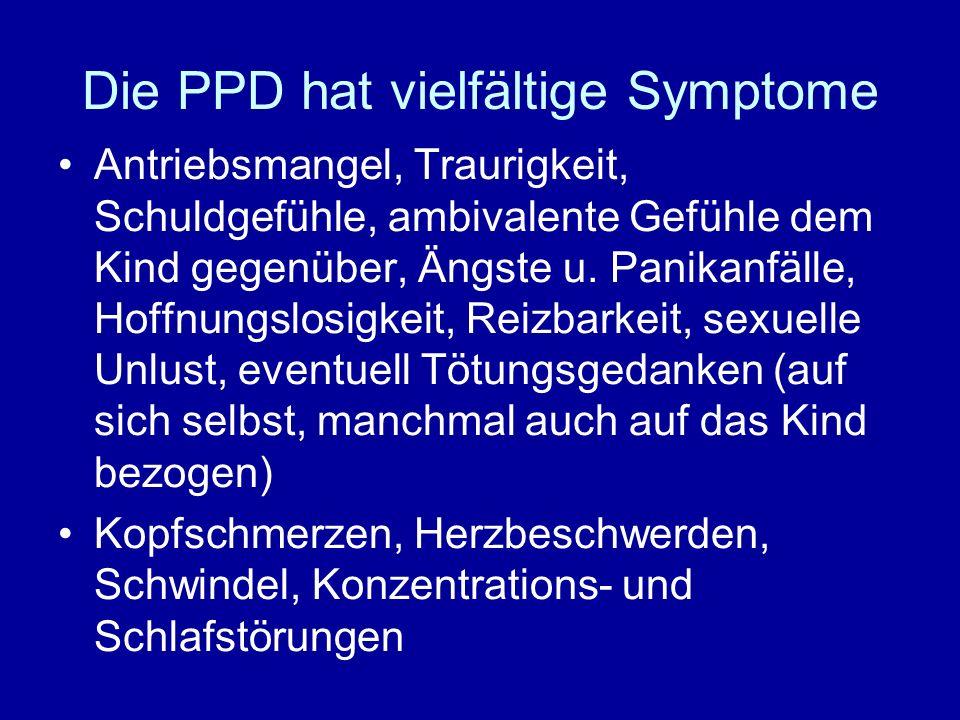 Die PPD hat vielfältige Symptome Antriebsmangel, Traurigkeit, Schuldgefühle, ambivalente Gefühle dem Kind gegenüber, Ängste u. Panikanfälle, Hoffnungs