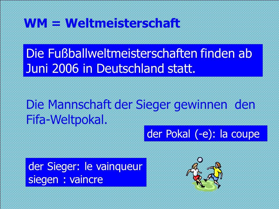 WM = Weltmeisterschaft Die Fußballweltmeisterschaften finden ab Juni 2006 in Deutschland statt. Die Mannschaft der Sieger gewinnen den Fifa-Weltpokal.