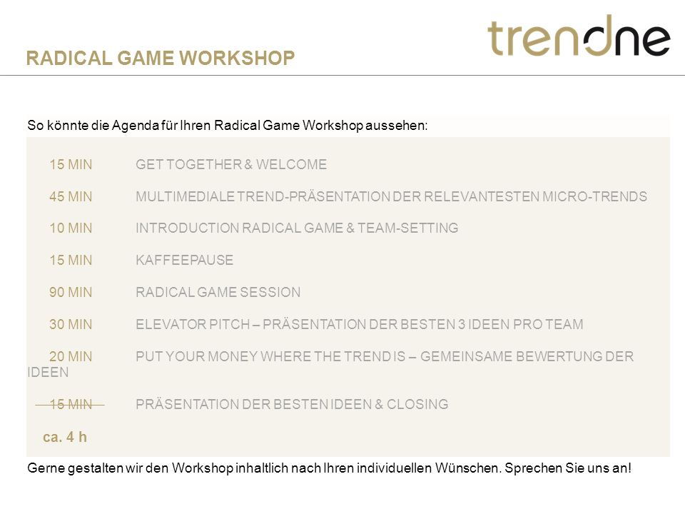 15 MINGET TOGETHER & WELCOME 45 MINMULTIMEDIALE TREND-PRÄSENTATION DER RELEVANTESTEN MICRO-TRENDS 10 MININTRODUCTION RADICAL GAME & TEAM-SETTING 15 MINKAFFEEPAUSE 90 MINRADICAL GAME SESSION 30 MINELEVATOR PITCH – PRÄSENTATION DER BESTEN 3 IDEEN PRO TEAM 20 MINPUT YOUR MONEY WHERE THE TREND IS – GEMEINSAME BEWERTUNG DER IDEEN 15 MINPRÄSENTATION DER BESTEN IDEEN & CLOSING ca.