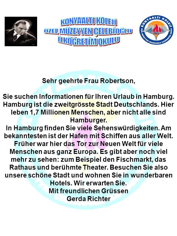 Sehr geehrte Frau Robertson, Sie suchen Informationen für Ihren Urlaub in Hamburg. Hamburg ist die zweitgrösste Stadt Deutschlands. Hier leben 1,7 Mil