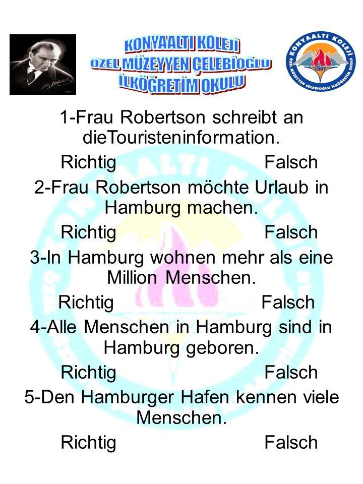 1-Frau Robertson schreibt an dieTouristeninformation. Richtig Falsch 2-Frau Robertson möchte Urlaub in Hamburg machen. Richtig Falsch 3-In Hamburg woh