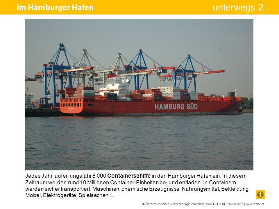 © Österreichischer Bundesverlag Schulbuch GmbH & Co KG, Wien 2011 | www.oebv.at unterwegs 2 Im Hamburger Hafen Jedes Jahr laufen ungefähr 8 000 Contai