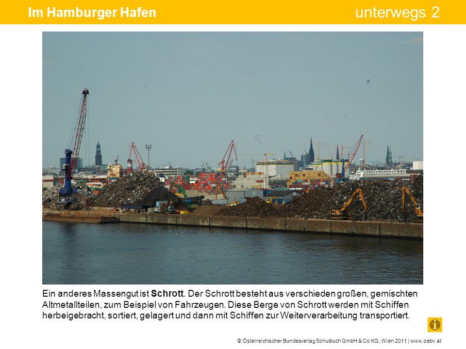 © Österreichischer Bundesverlag Schulbuch GmbH & Co KG, Wien 2011 | www.oebv.at unterwegs 2 Im Hamburger Hafen Ein anderes Massengut ist Schrott. Der