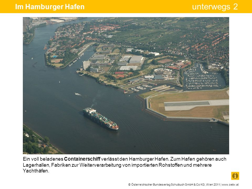 © Österreichischer Bundesverlag Schulbuch GmbH & Co KG, Wien 2011 | www.oebv.at unterwegs 2 Im Hamburger Hafen Die vollautomatische Entladung der Container geschieht über riesige Verladekräne (rechts im Bild) ohne Menschen.
