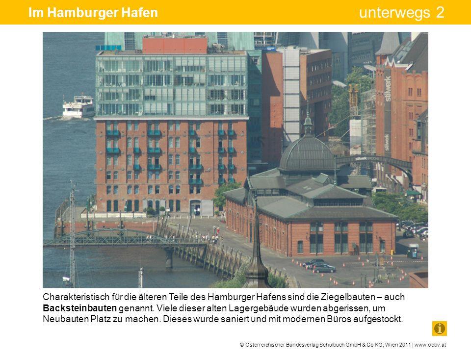 © Österreichischer Bundesverlag Schulbuch GmbH & Co KG, Wien 2011 | www.oebv.at unterwegs 2 Im Hamburger Hafen Vor über 100 Jahren, nämlich 1883, wurde mit dem Bau zahlreicher Lagerhäuser in Hamburg begonnen.