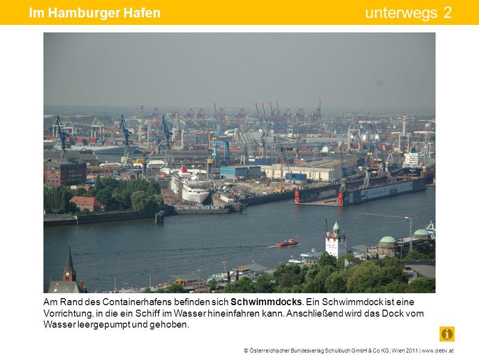 © Österreichischer Bundesverlag Schulbuch GmbH & Co KG, Wien 2011 | www.oebv.at unterwegs 2 Im Hamburger Hafen Im Schwimmdock kann ein Schiff bequem repariert oder umgebaut werden.
