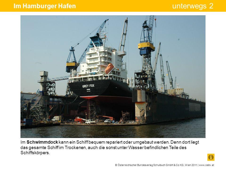 © Österreichischer Bundesverlag Schulbuch GmbH & Co KG, Wien 2011 | www.oebv.at unterwegs 2 Im Hamburger Hafen Im Schwimmdock kann ein Schiff bequem r