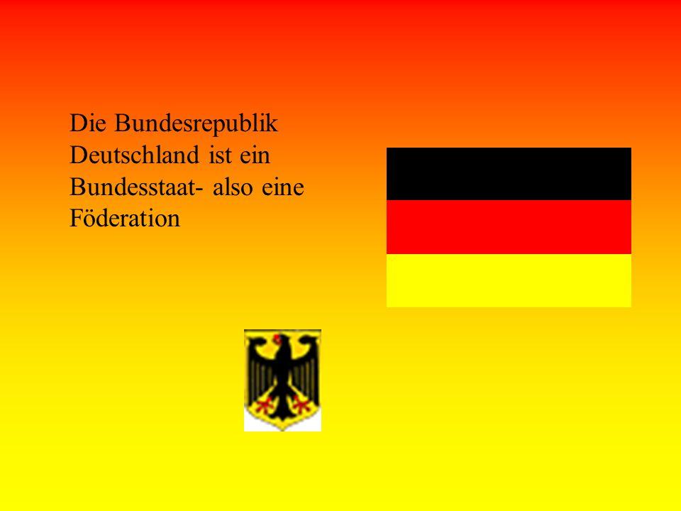 Die Bundesrepublik Deutschland ist ein Bundesstaat- also eine Föderation