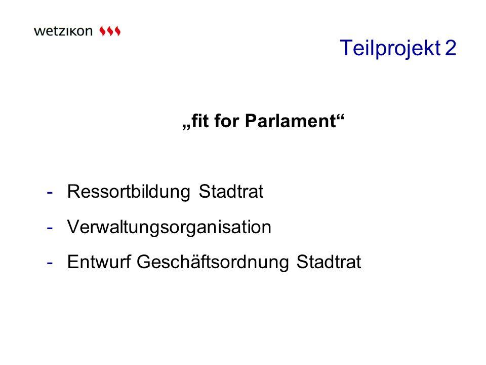 Teilprojekt 2 fit for Parlament -Ressortbildung Stadtrat -Verwaltungsorganisation -Entwurf Geschäftsordnung Stadtrat