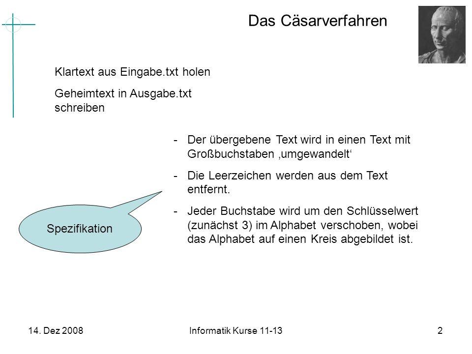 14. Dez 2008Informatik Kurse 11-132 Das Cäsarverfahren Klartext aus Eingabe.txt holen Geheimtext in Ausgabe.txt schreiben -Der übergebene Text wird in