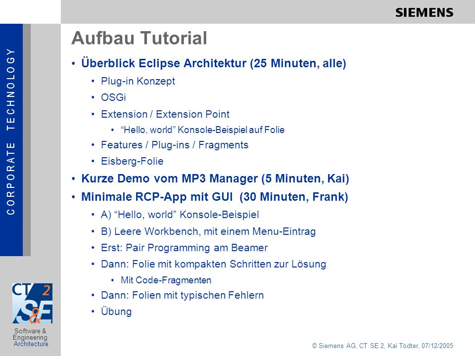 C O R P O R A T E T E C H N O L O G Y © Siemens AG, CT SE 2, Kai Tödter, 07/12/2005 Software & Engineering Architecture Aufbau Tutorial Überblick Eclipse Architektur (25 Minuten, alle) Plug-in Konzept OSGi Extension / Extension Point Hello, world Konsole-Beispiel auf Folie Features / Plug-ins / Fragments Eisberg-Folie Kurze Demo vom MP3 Manager (5 Minuten, Kai) Minimale RCP-App mit GUI (30 Minuten, Frank) A) Hello, world Konsole-Beispiel B) Leere Workbench, mit einem Menu-Eintrag Erst: Pair Programming am Beamer Dann: Folie mit kompakten Schritten zur Lösung Mit Code-Fragmenten Dann: Folien mit typischen Fehlern Übung