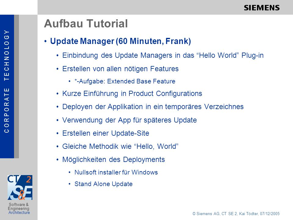 C O R P O R A T E T E C H N O L O G Y © Siemens AG, CT SE 2, Kai Tödter, 07/12/2005 Software & Engineering Architecture Aufbau Tutorial Update Manager (60 Minuten, Frank) Einbindung des Update Managers in das Hello World Plug-in Erstellen von allen nötigen Features *-Aufgabe: Extended Base Feature Kurze Einführung in Product Configurations Deployen der Applikation in ein temporäres Verzeichnes Verwendung der App für späteres Update Erstellen einer Update-Site Gleiche Methodik wie Hello, World Möglichkeiten des Deployments Nullsoft installer für Windows Stand Alone Update