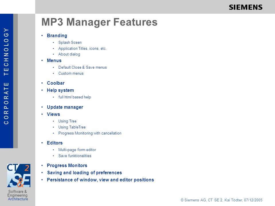 C O R P O R A T E T E C H N O L O G Y © Siemens AG, CT SE 2, Kai Tödter, 07/12/2005 Software & Engineering Architecture MP3 Manager Features Branding Splash Sceen Application Titles, icons, etc.
