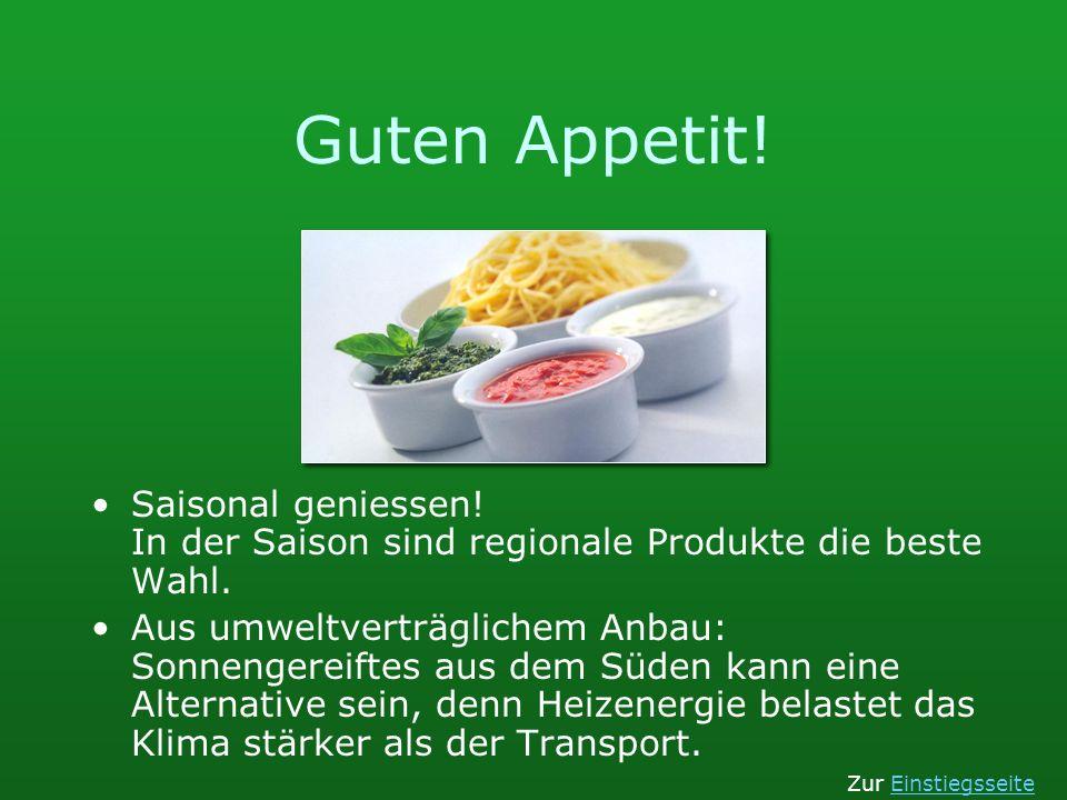 Guten Appetit! Saisonal geniessen! In der Saison sind regionale Produkte die beste Wahl. Aus umweltverträglichem Anbau: Sonnengereiftes aus dem Süden