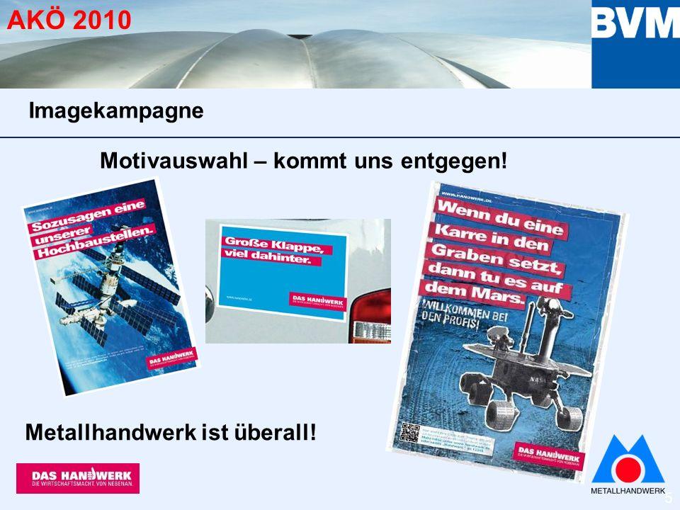 6 AKÖ 2010 Nahezu alle Motive aus dem Bereich Technik und Innovation stehen für das Metallhandwerk Wir nutzen und stützen die Kampagne und sind lt.