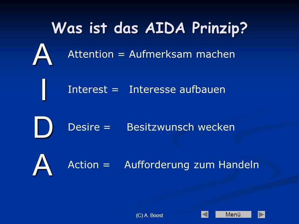 Menü (C) A. Boost Was ist das AIDA Prinzip? Interest = Attention = Action = Desire = Aufmerksam machen Besitzwunsch wecken Interesse aufbauen Aufforde