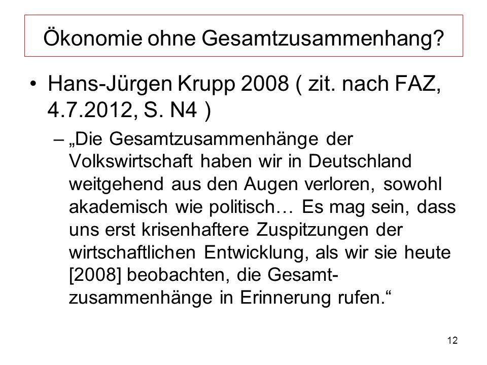 12 Ökonomie ohne Gesamtzusammenhang? Hans-Jürgen Krupp 2008 ( zit. nach FAZ, 4.7.2012, S. N4 ) –Die Gesamtzusammenhänge der Volkswirtschaft haben wir