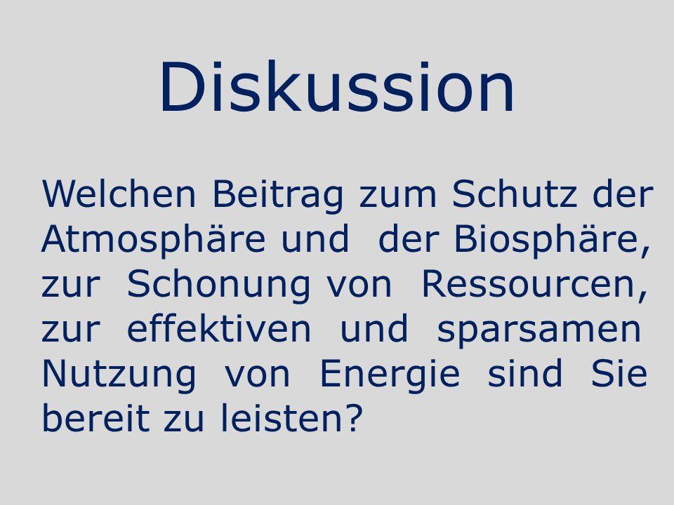 Diskussion Welchen Beitrag zum Schutz der Atmosphäre und der Biosphäre, zur Schonung von Ressourcen, zur effektiven und sparsamen Nutzung von Energie sind Sie bereit zu leisten?