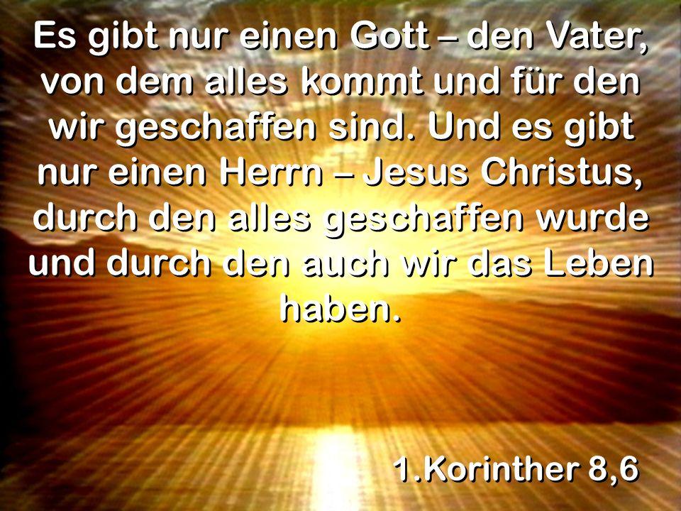 1.Korinther 8,6 Es gibt nur einen Gott – den Vater, von dem alles kommt und für den wir geschaffen sind.