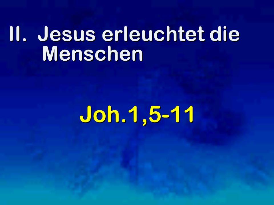 II. Jesus erleuchtet die Menschen Joh.1,5-11