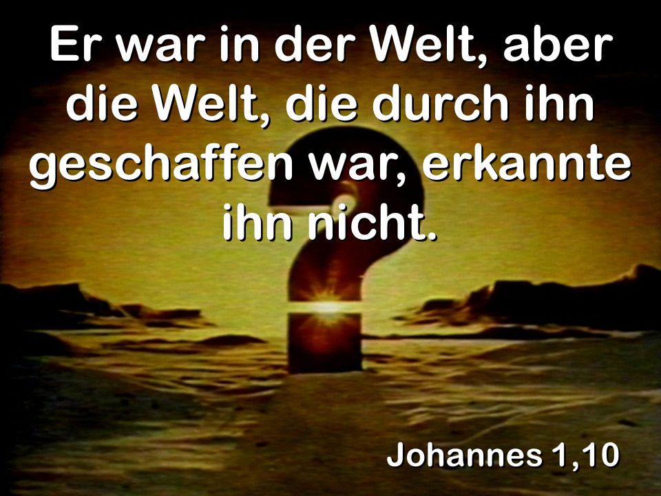 Johannes 1,10 Er war in der Welt, aber die Welt, die durch ihn geschaffen war, erkannte ihn nicht.