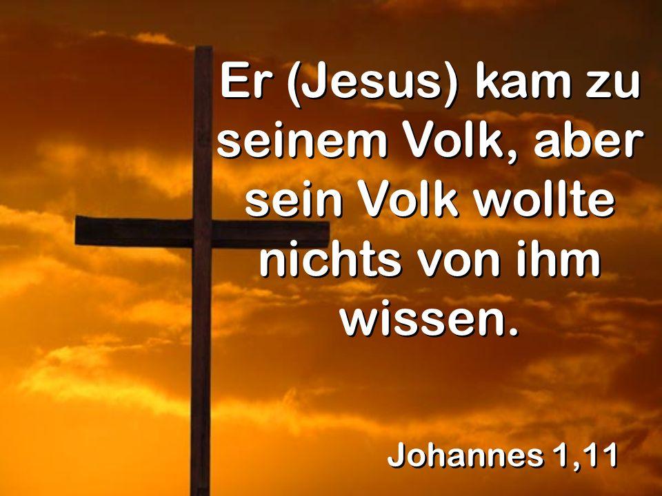Johannes 1,11 Er (Jesus) kam zu seinem Volk, aber sein Volk wollte nichts von ihm wissen.