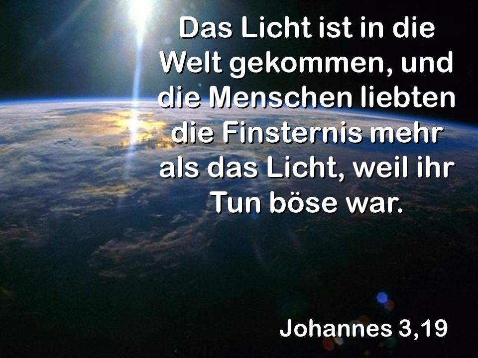 Johannes 3,19 Das Licht ist in die Welt gekommen, und die Menschen liebten die Finsternis mehr als das Licht, weil ihr Tun böse war.