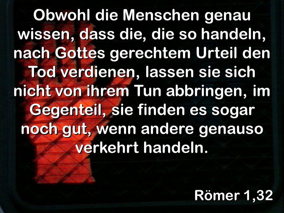 Römer 1,32 Obwohl die Menschen genau wissen, dass die, die so handeln, nach Gottes gerechtem Urteil den Tod verdienen, lassen sie sich nicht von ihrem Tun abbringen, im Gegenteil, sie finden es sogar noch gut, wenn andere genauso verkehrt handeln.