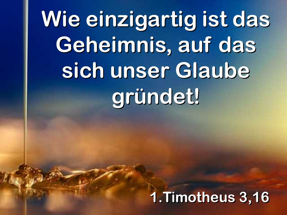 1.Timotheus 3,16 Wie einzigartig ist das Geheimnis, auf das sich unser Glaube gründet!