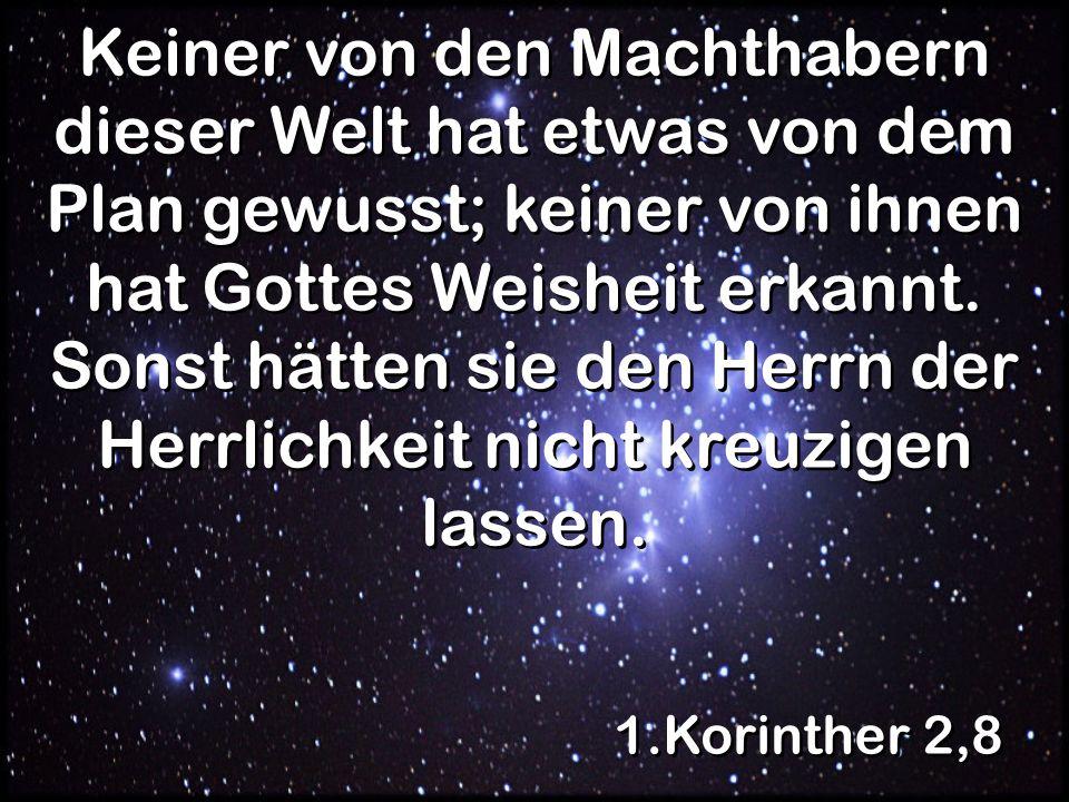 1.Korinther 2,8 Keiner von den Machthabern dieser Welt hat etwas von dem Plan gewusst; keiner von ihnen hat Gottes Weisheit erkannt.