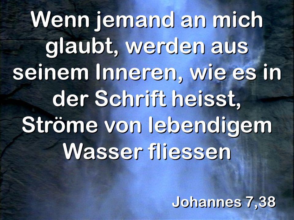Johannes 7,38 Wenn jemand an mich glaubt, werden aus seinem Inneren, wie es in der Schrift heisst, Ströme von lebendigem Wasser fliessen