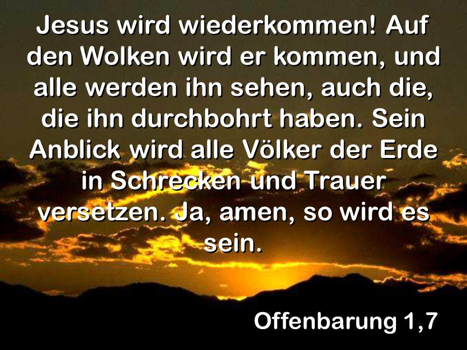 Offenbarung 1,7 Jesus wird wiederkommen! Auf den Wolken wird er kommen, und alle werden ihn sehen, auch die, die ihn durchbohrt haben. Sein Anblick wi