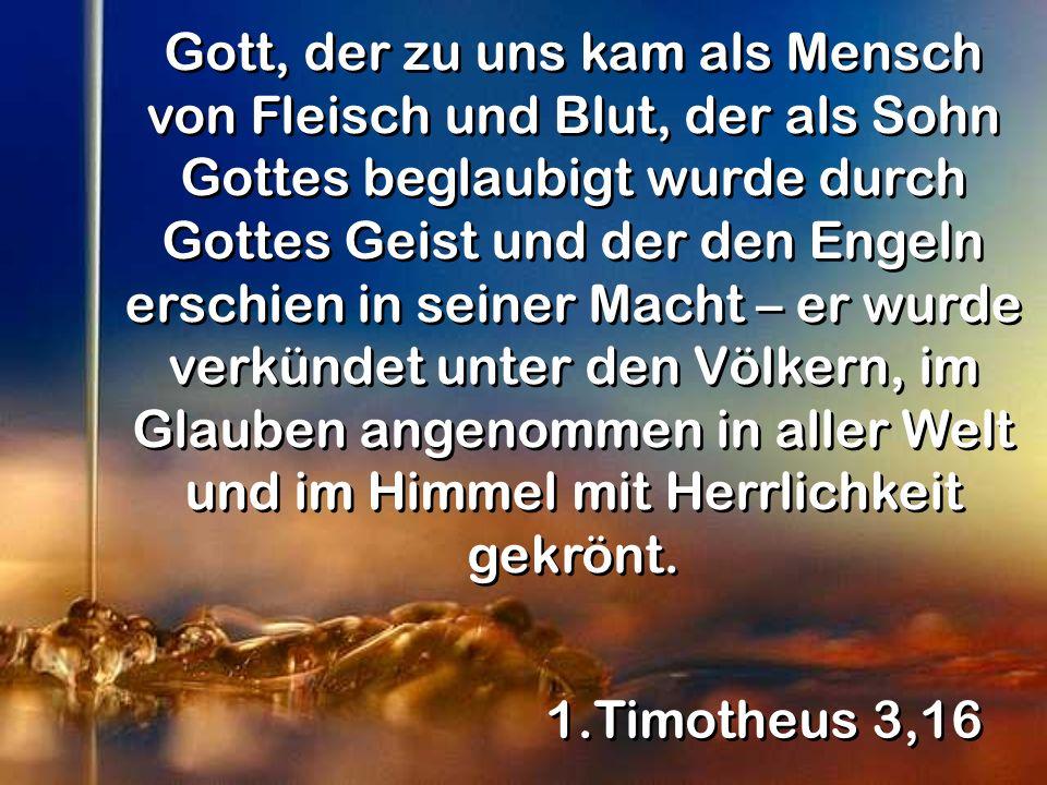 1.Timotheus 3,16 Gott, der zu uns kam als Mensch von Fleisch und Blut, der als Sohn Gottes beglaubigt wurde durch Gottes Geist und der den Engeln erschien in seiner Macht – er wurde verkündet unter den Völkern, im Glauben angenommen in aller Welt und im Himmel mit Herrlichkeit gekrönt.