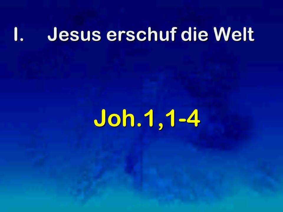 I.Jesus erschuf die Welt Joh.1,1-4