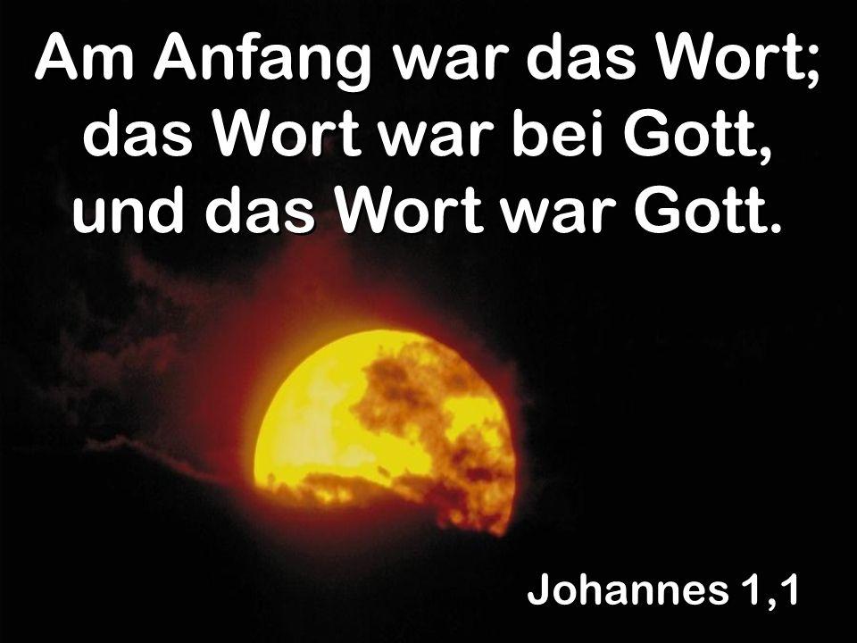 Johannes 1,1 Am Anfang war das Wort; das Wort war bei Gott, und das Wort war Gott.