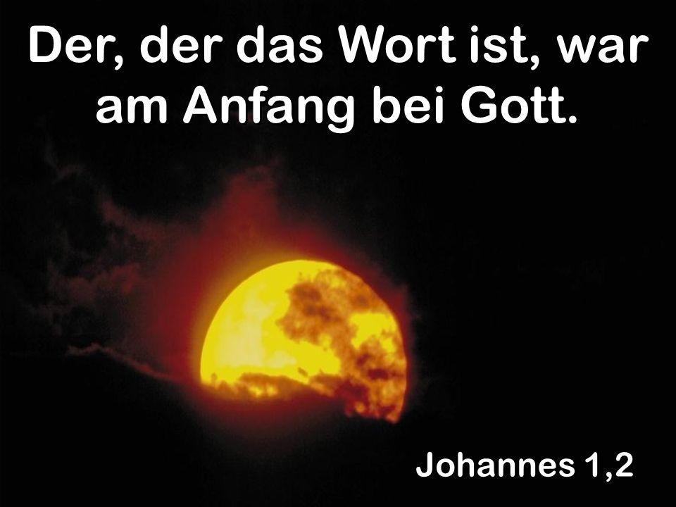 Johannes 1,2 Der, der das Wort ist, war am Anfang bei Gott.