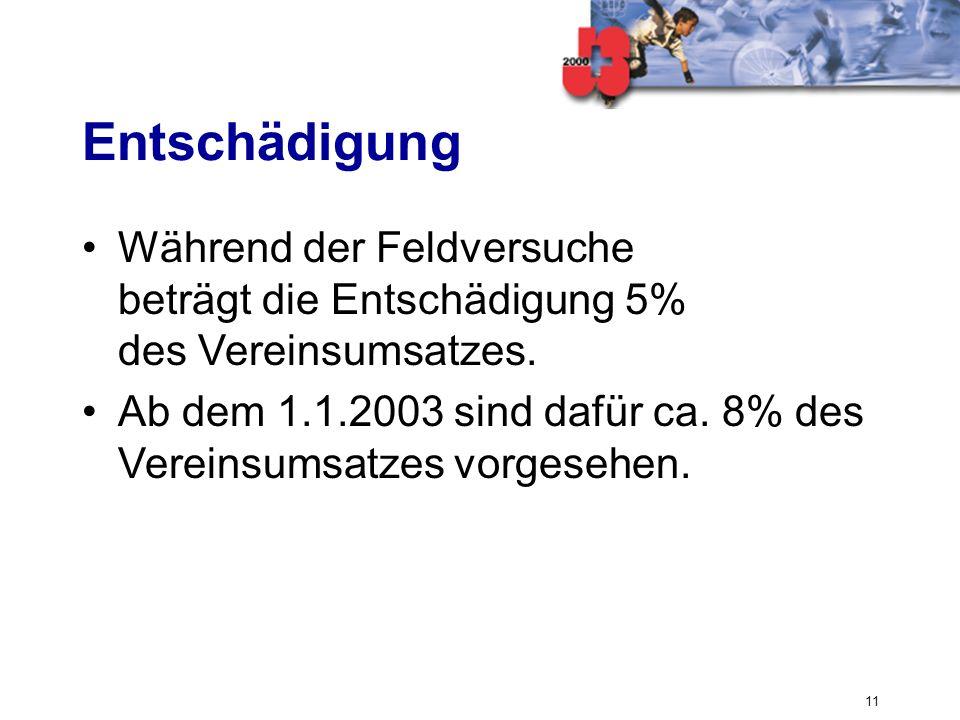 11 Entschädigung Während der Feldversuche beträgt die Entschädigung 5% des Vereinsumsatzes. Ab dem 1.1.2003 sind dafür ca. 8% des Vereinsumsatzes vorg