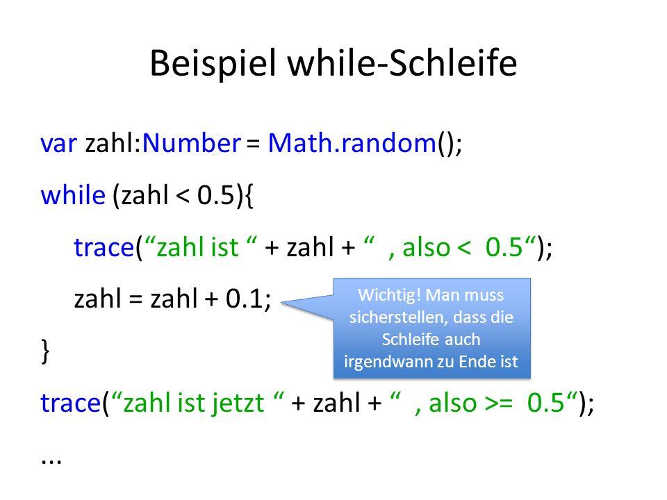 Beispiel while-Schleife var zahl:Number = Math.random(); while (zahl < 0.5){ trace(zahl ist + zahl +, also < 0.5); zahl = zahl + 0.1; } trace(zahl ist jetzt + zahl +, also >= 0.5);...