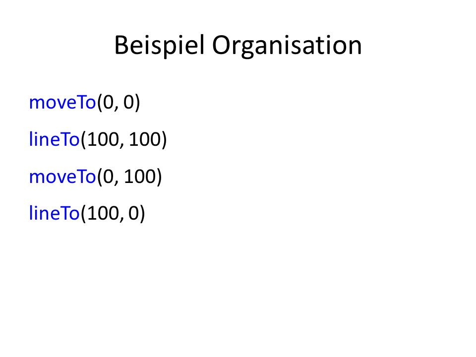 Beispiel Organisation moveTo(0, 0) lineTo(100, 100) moveTo(0, 100) lineTo(100, 0)