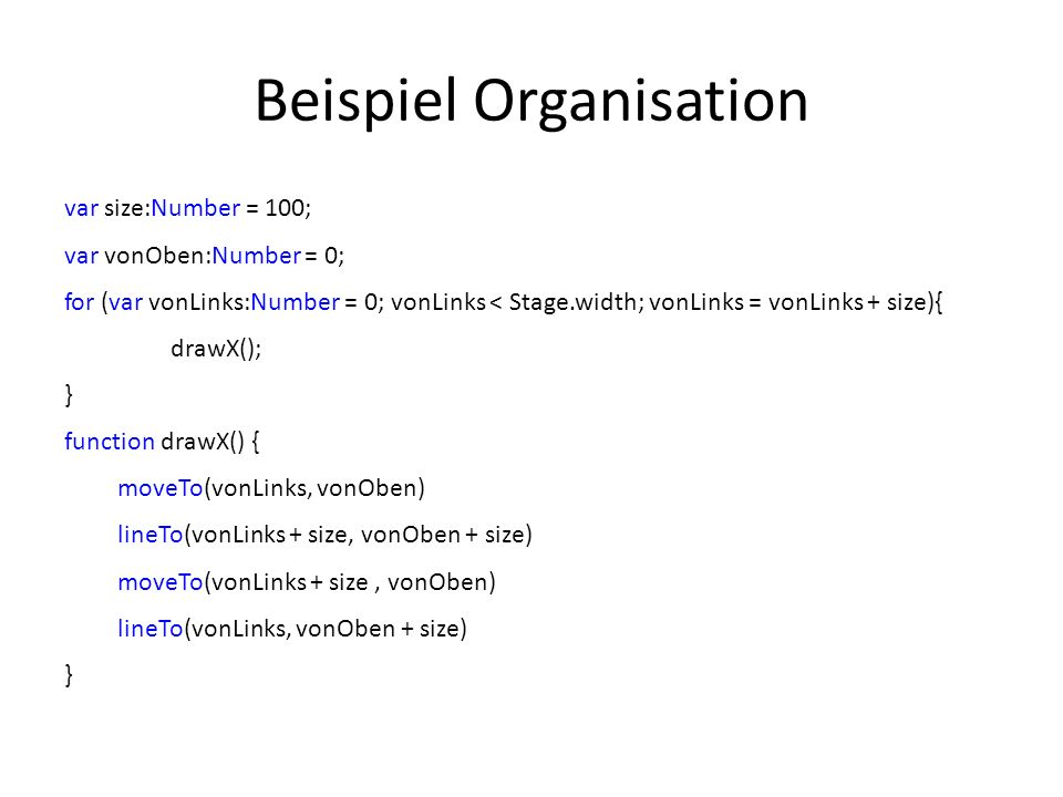 Beispiel Organisation var size:Number = 100; var vonOben:Number = 0; for (var vonLinks:Number = 0; vonLinks < Stage.width; vonLinks = vonLinks + size){ drawX(); } function drawX() { moveTo(vonLinks, vonOben) lineTo(vonLinks + size, vonOben + size) moveTo(vonLinks + size, vonOben) lineTo(vonLinks, vonOben + size) }