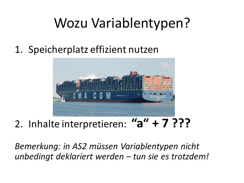 Wozu Variablentypen? 1.Speicherplatz effizient nutzen 2.Inhalte interpretieren: a + 7 ??? Bemerkung: in AS2 müssen Variablentypen nicht unbedingt dekl