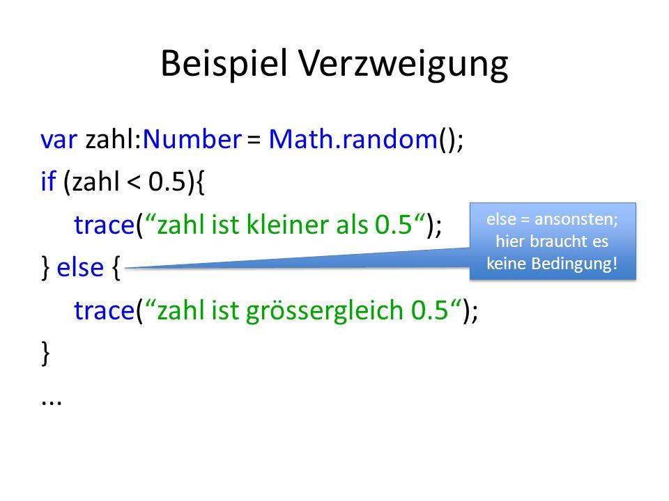Beispiel Verzweigung var zahl:Number = Math.random(); if (zahl < 0.5){ trace(zahl ist kleiner als 0.5); } else { trace(zahl ist grössergleich 0.5); }.
