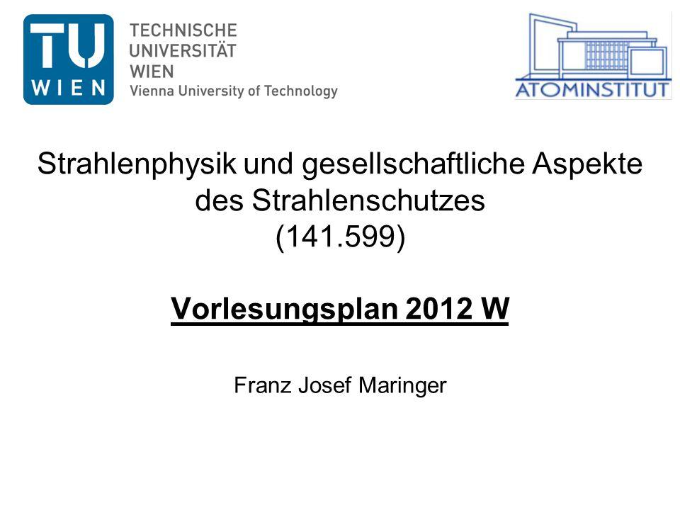 W2012Strahlenphysikalische und gesellschaftliche Aspekte des Strahlenschutzes 2 Vorlesungsplan 2012 W www.ati.ac.at/~fjmaringer DatumUhrzeitHörsaal Di 16.