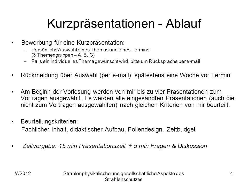W2012Strahlenphysikalische und gesellschaftliche Aspekte des Strahlenschutzes 4 Kurzpräsentationen - Ablauf Bewerbung für eine Kurzpräsentation: –Pers