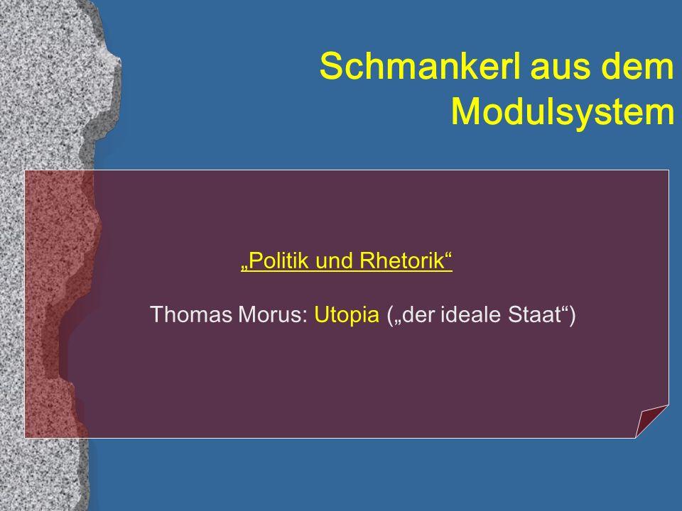 Schmankerl aus dem Modulsystem Politik und Rhetorik Thomas Morus: Utopia (der ideale Staat)