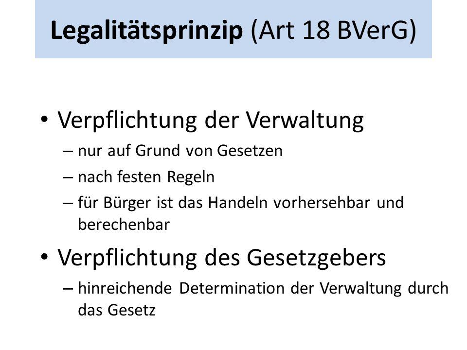 Legalitätsprinzip (Art 18 BVerG) Verpflichtung der Verwaltung – nur auf Grund von Gesetzen – nach festen Regeln – für Bürger ist das Handeln vorhersehbar und berechenbar Verpflichtung des Gesetzgebers – hinreichende Determination der Verwaltung durch das Gesetz