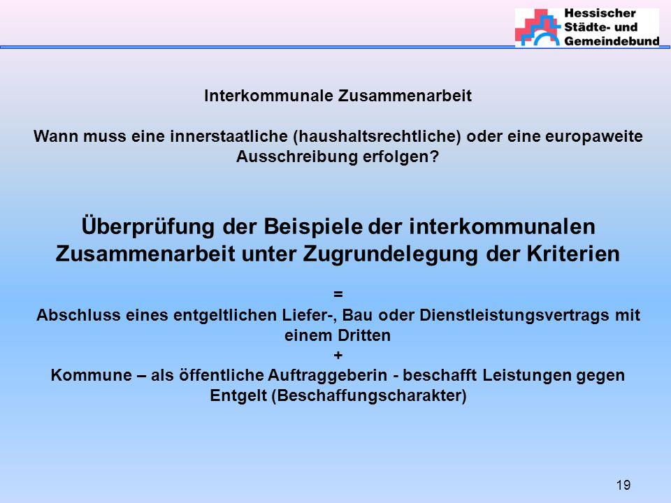 19 Interkommunale Zusammenarbeit Wann muss eine innerstaatliche (haushaltsrechtliche) oder eine europaweite Ausschreibung erfolgen.
